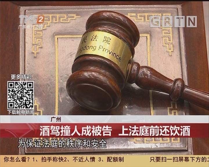 广州:酒驾撞人成被告 上法庭前还饮酒