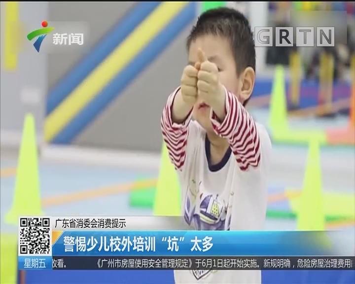 """广东省消委会消费提示:警惕少儿校外培训""""坑""""太多"""