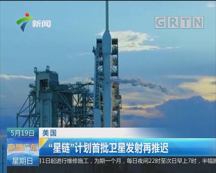 """美国:""""星链""""计划首批卫星发射再推迟"""