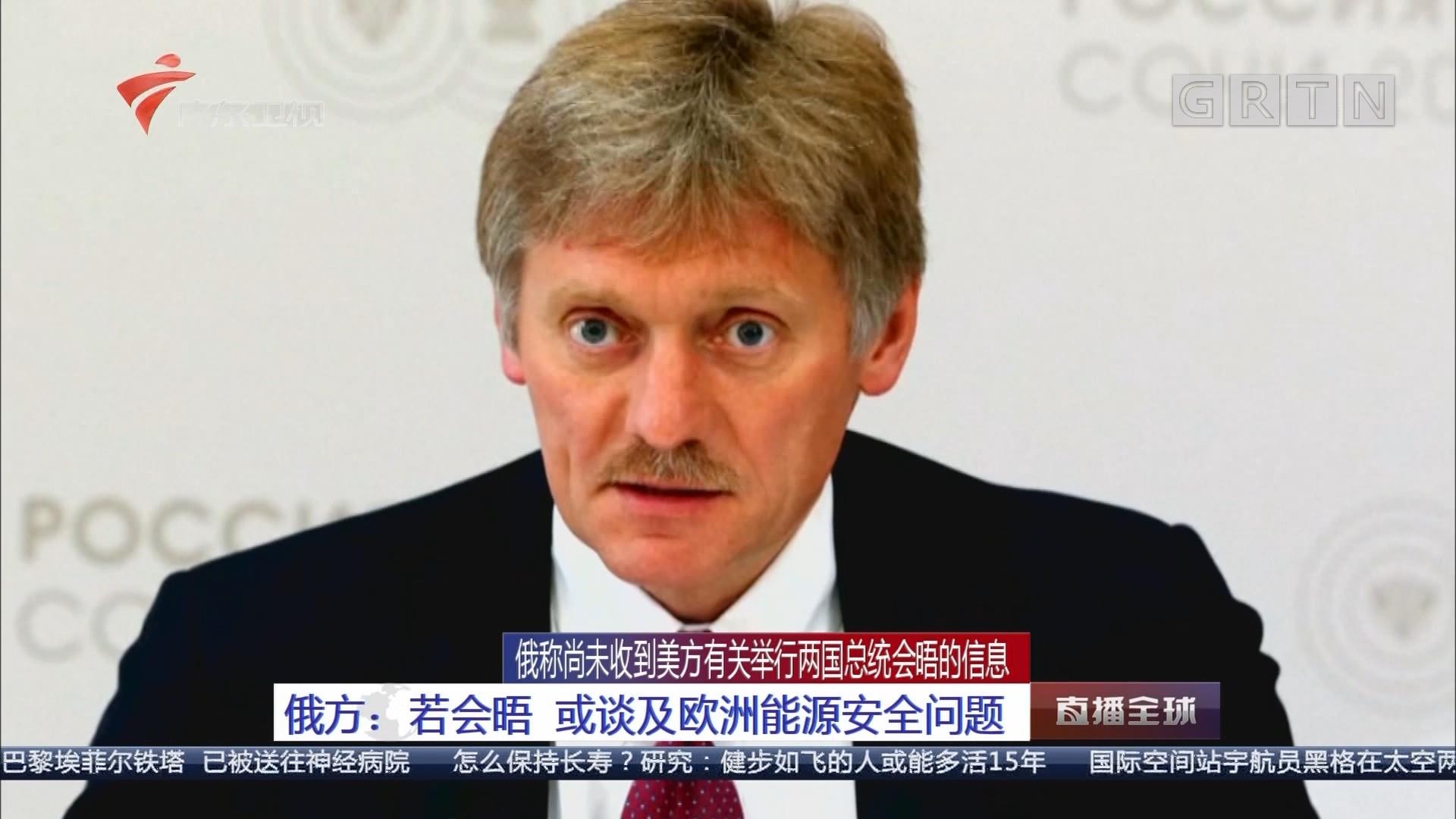 俄称尚未收到美方有关举行两国总统会晤的信息 俄方:若会晤 或谈及欧洲能源安全问题