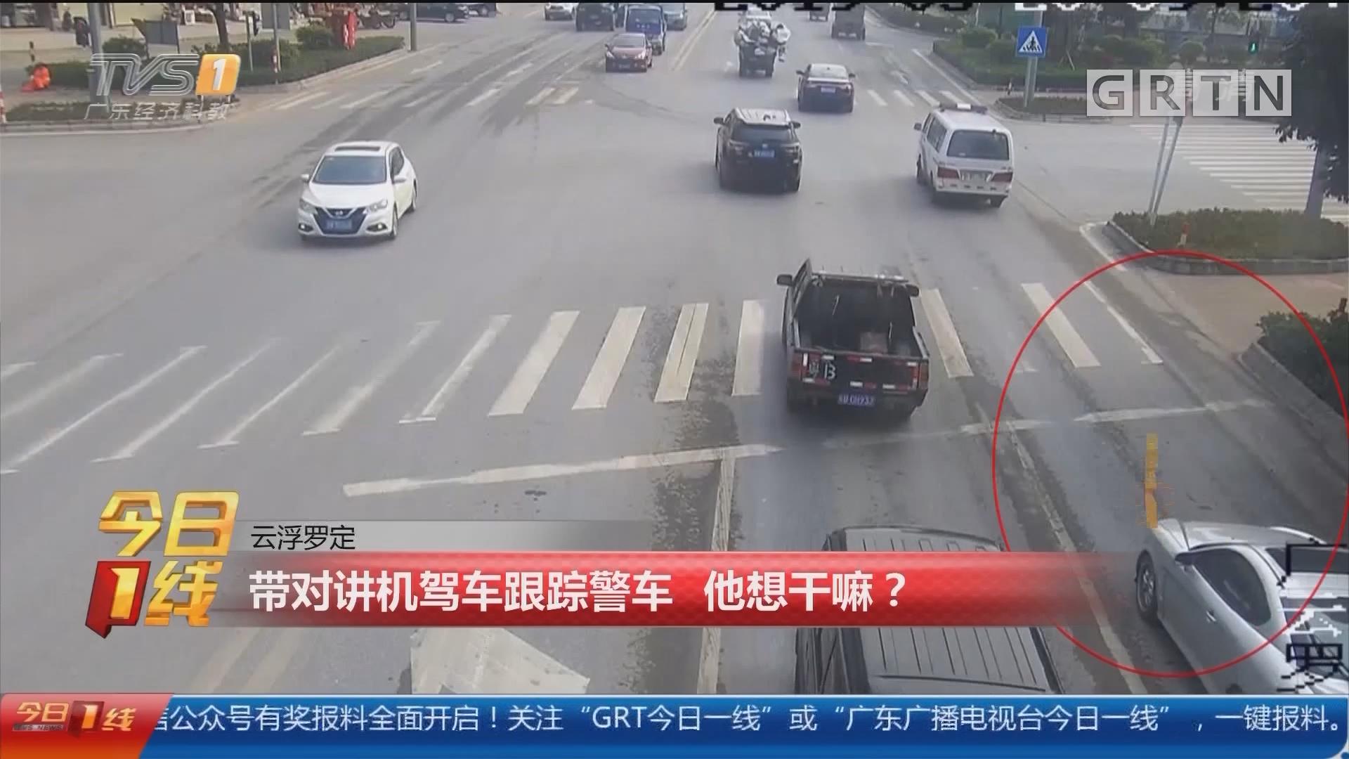 云浮罗定:带对讲机驾车跟踪警车 他想干嘛?