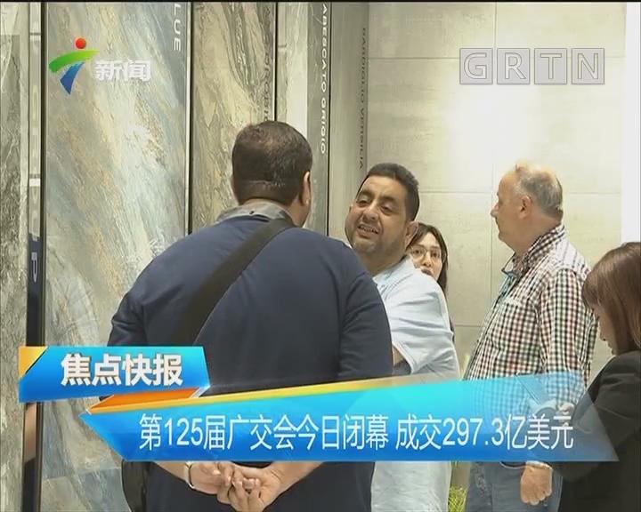 第125届广交会今日闭幕 成交297.3亿美元