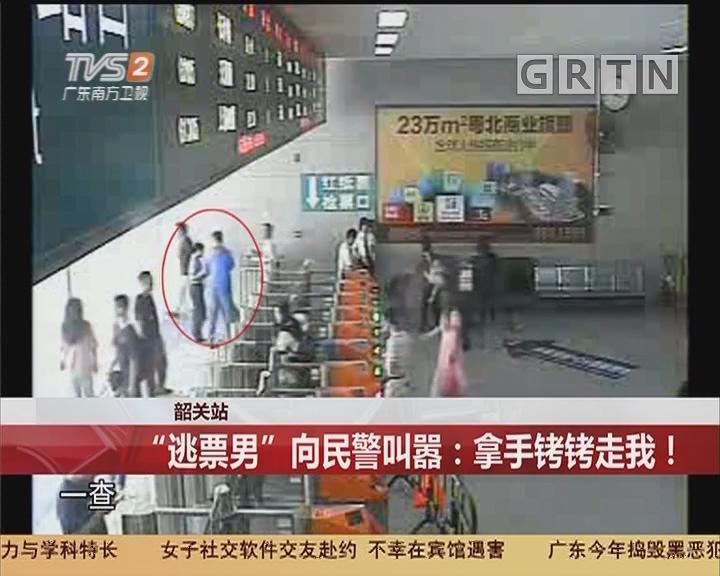 """韶关站:""""逃票男""""向民警叫嚣:拿手铐铐走我!"""