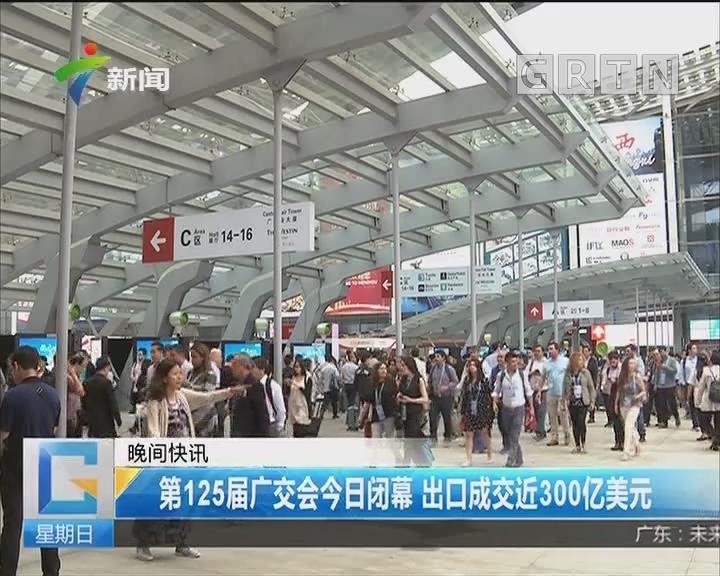 第125届广交会今日闭幕 出口成交近300亿美元