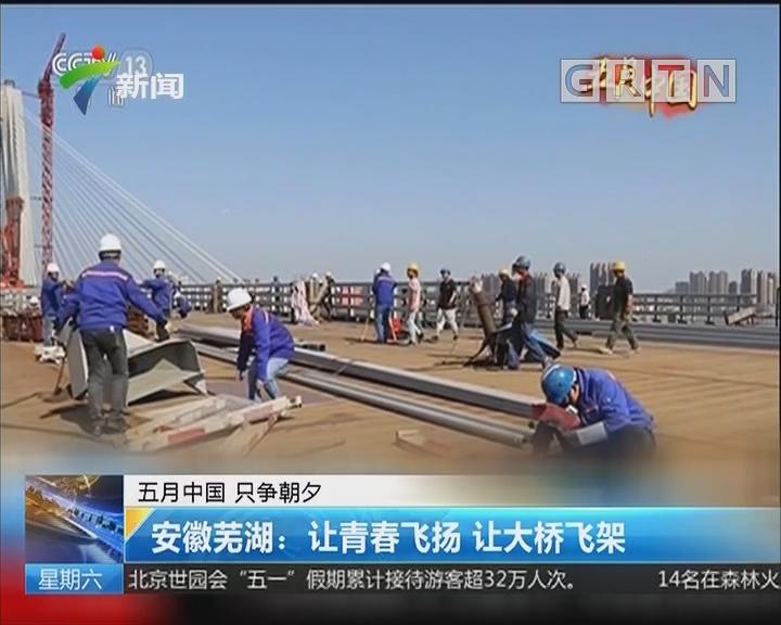 五月中国 只争朝夕 安徽芜湖:让青春飞扬 让大桥飞架
