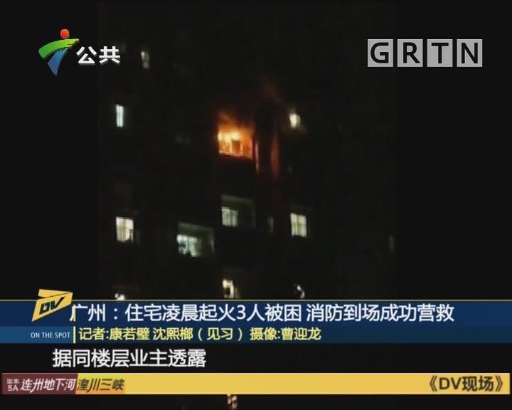 广州:住宅凌晨起火3人被困 消防到场成功营救