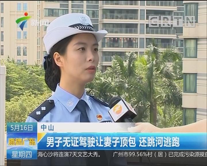 中山:男子无证驾驶让妻子顶包 还跳河逃跑