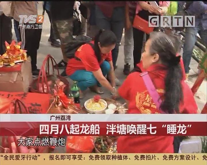 """广州荔湾:四月八起龙船 泮塘唤醒七""""睡龙"""""""