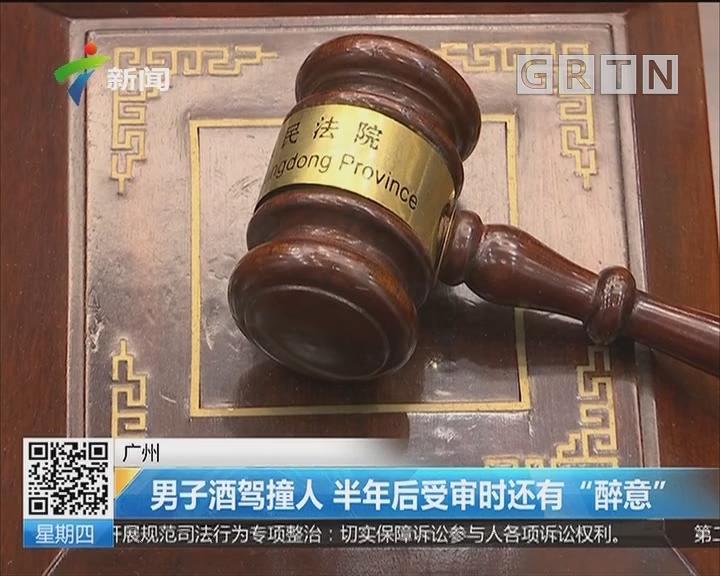 """广州:男子酒驾撞人 半年后受审时还有""""醉意"""""""