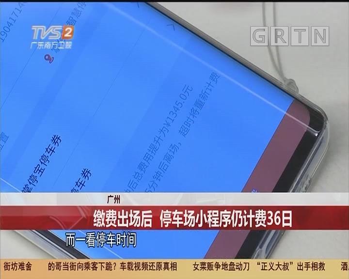 广州:缴费出场后 停车场小程序仍计费36日