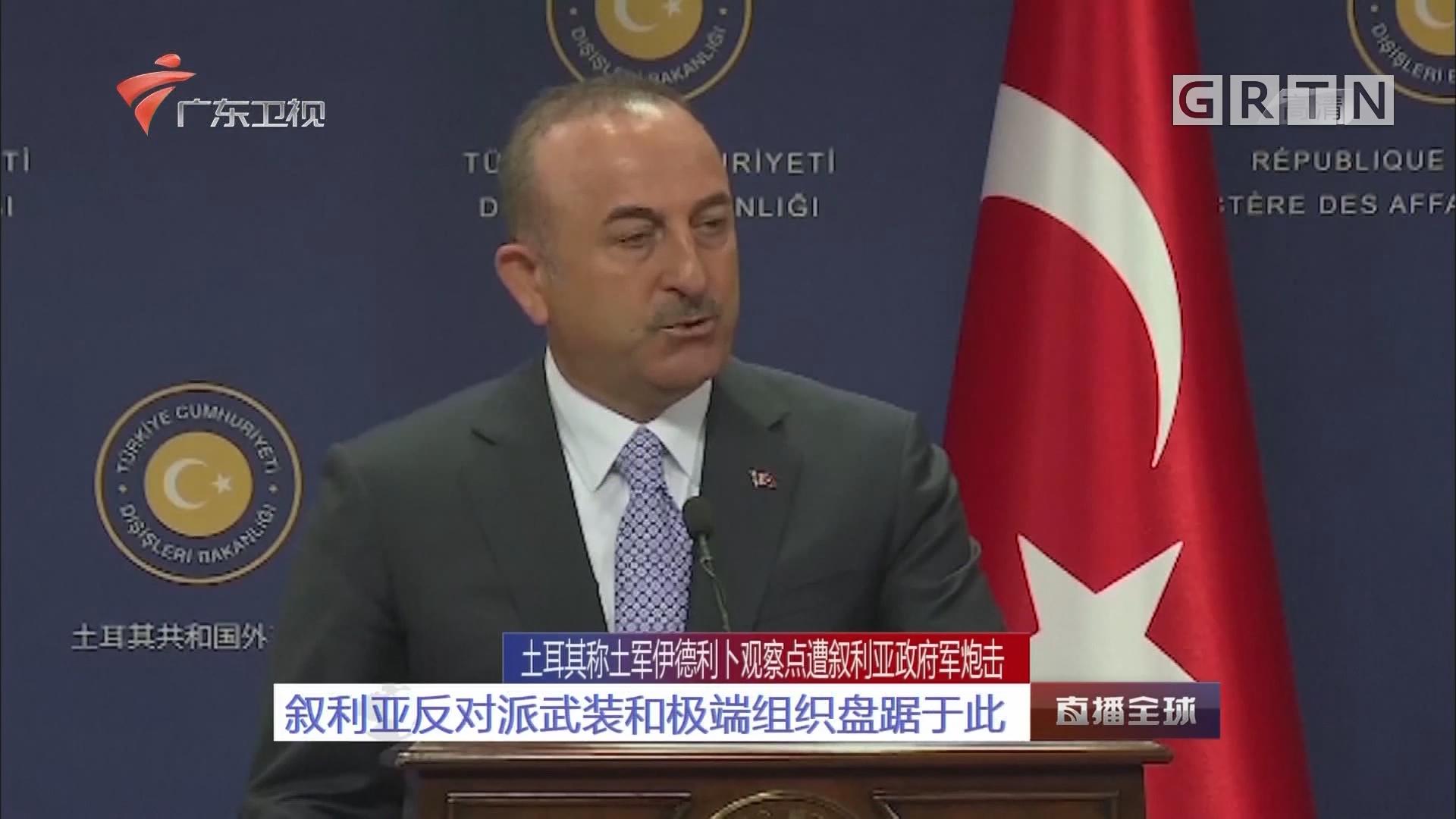 土耳其称土军伊德利卜观察点遭叙利亚政府军炮击:叙利亚反对派武装和极端组织盘踞于此