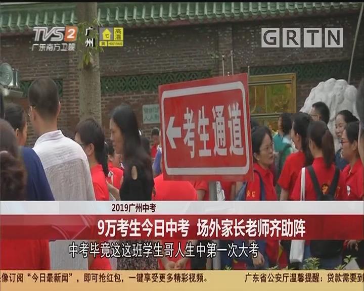 2019广州中考:9万考生今日开考 场外家长老师齐助阵