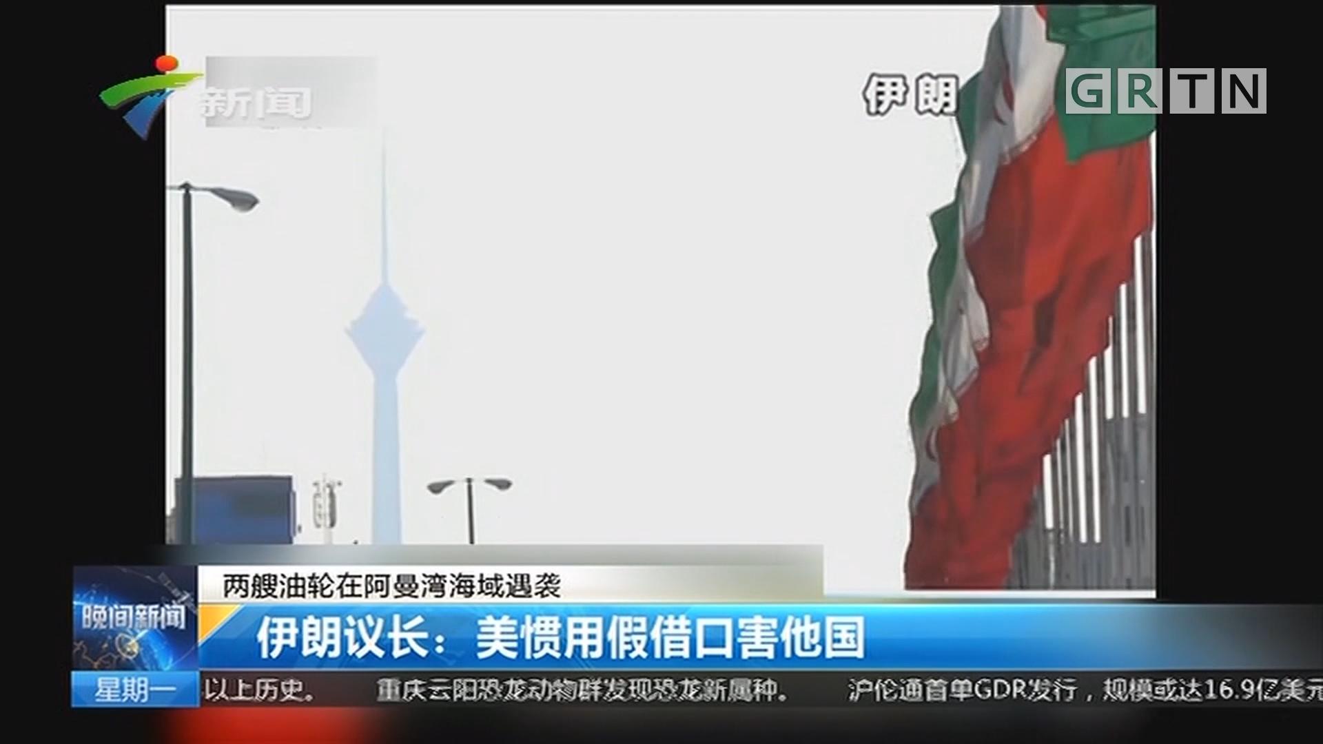 两艘油轮在阿曼湾海域遇袭 伊朗议长:美惯用假借口害他国