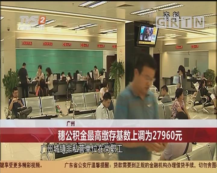 广州:穗公积金最高缴存基数上调为27960元
