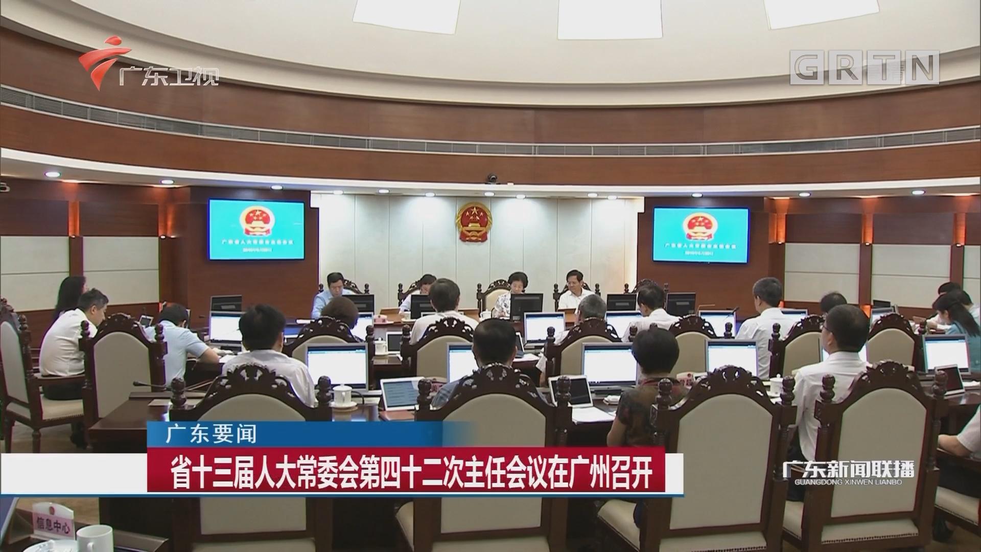省十三届人大常委会第四十二次主任会议在广州召开