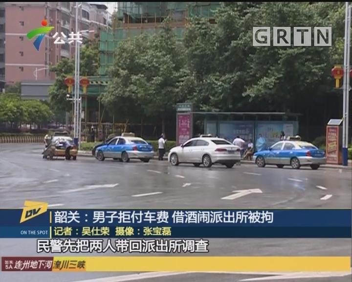 韶关:男子拒付车费 借酒闹派出所被拘