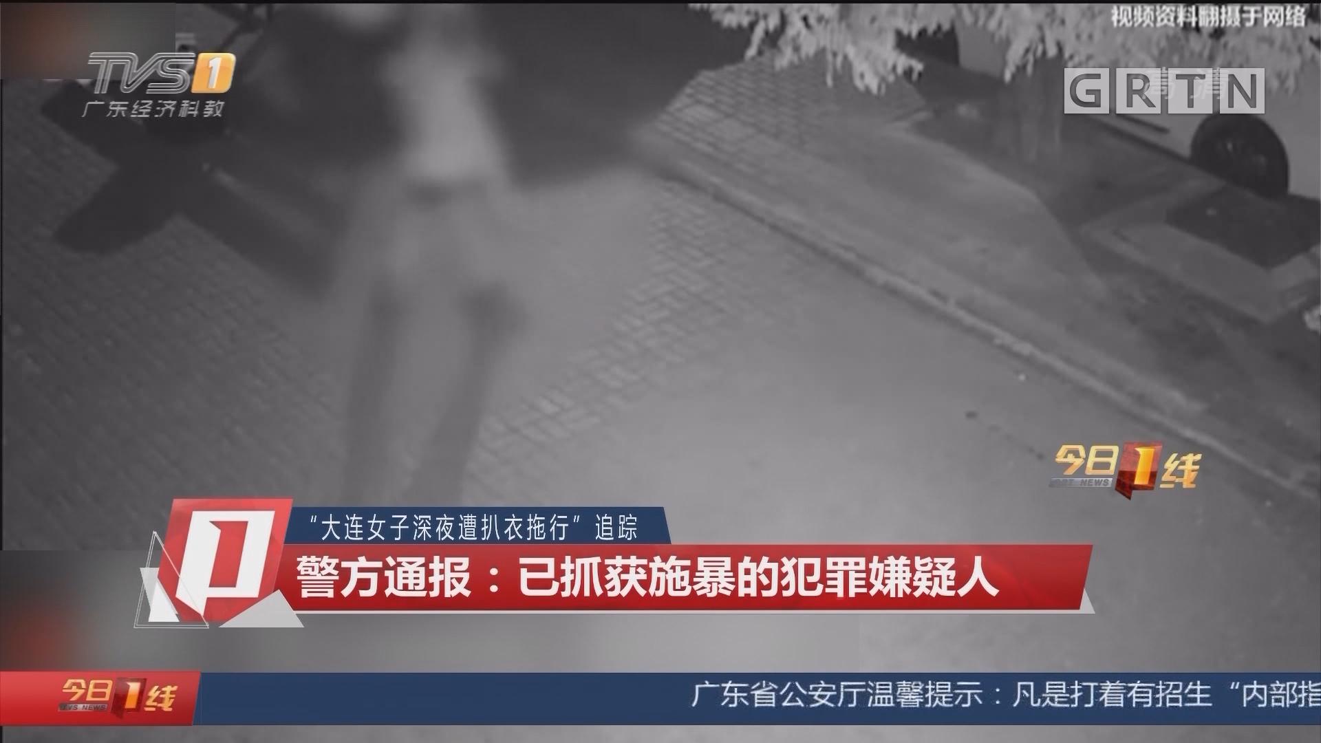 """""""大连女子深夜遭扒衣拖行""""追踪 警方通报:已抓获施暴的犯罪嫌疑人"""