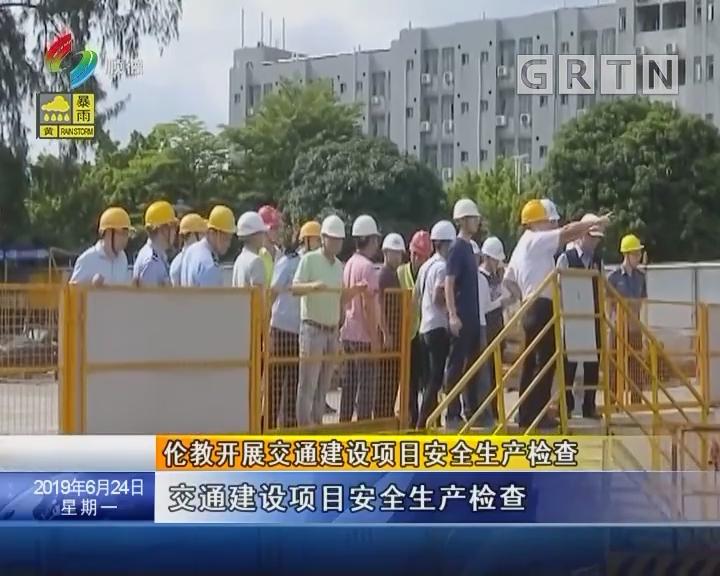 伦教开展交通建设项目安全生产检查