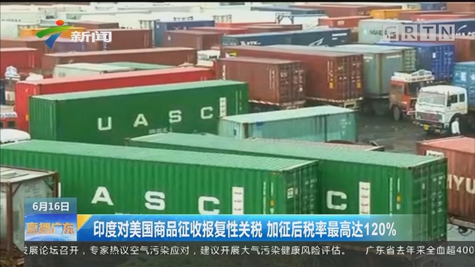 印度对美国商品征收报复性关税 加征后税率最高达120%