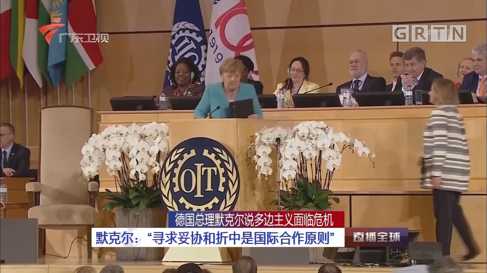 """德国总理默克尔说多边主义面临危机 默克尔:""""寻求妥协和折中是国际合作原则"""""""