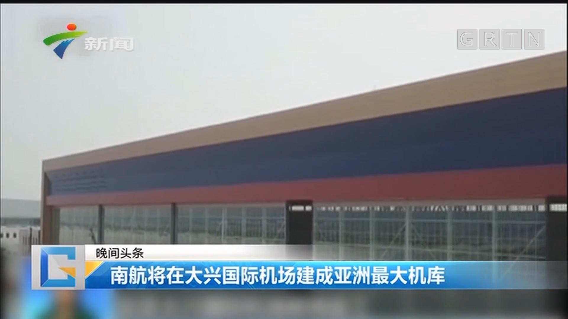 南航将在大兴国际机场建成亚洲最大机库