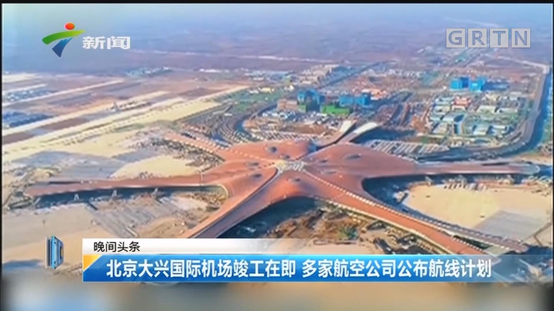 北京大兴国际机场竣工在即 多家航空公司公布航线计划