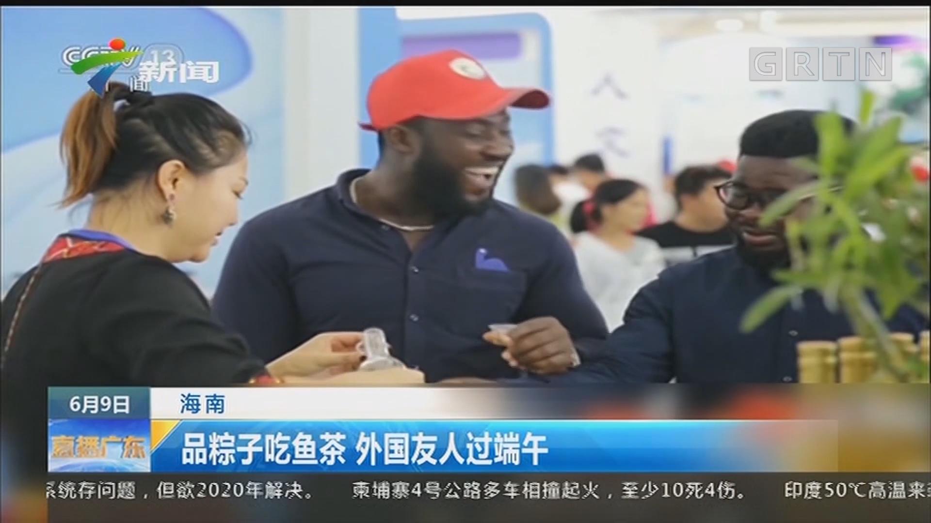 海南:品粽子吃鱼茶 外国友人过端午