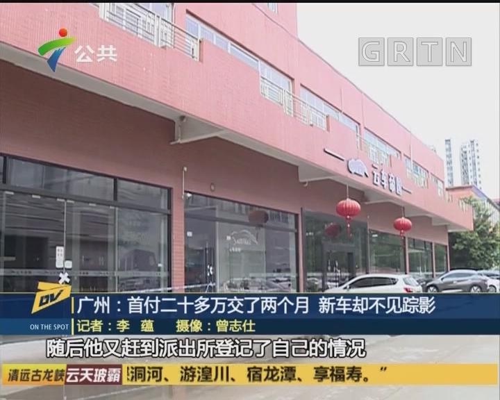 广州:首付二十多万交了两个月 新车却不见踪影