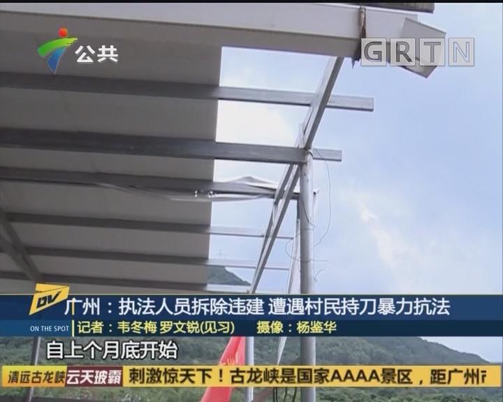 广州:执法人员拆除违建 遭遇村民持刀暴力抗法