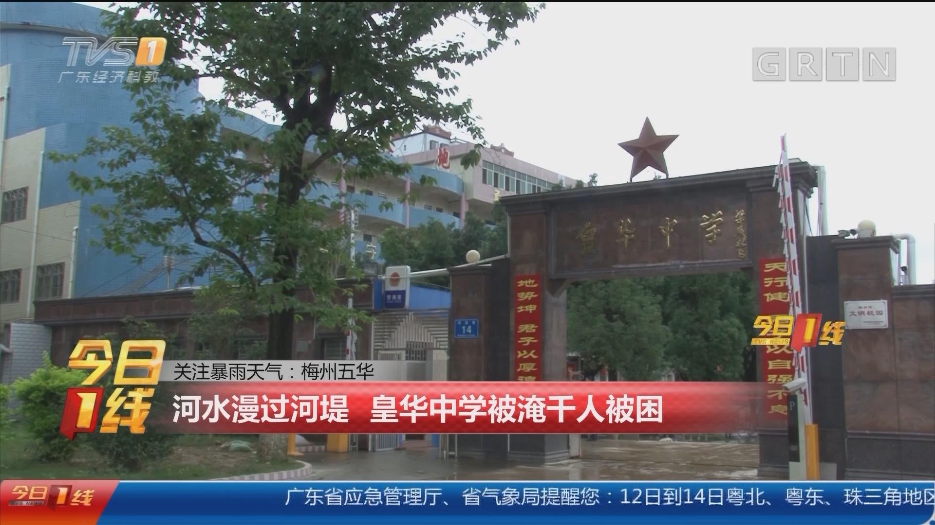 关注暴雨天气:梅州五华 河水漫过河堤 皇华中学被淹千人被困