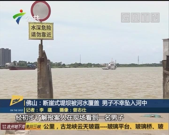 佛山:断崖式堤坝被河水覆盖 男子不幸坠入河中