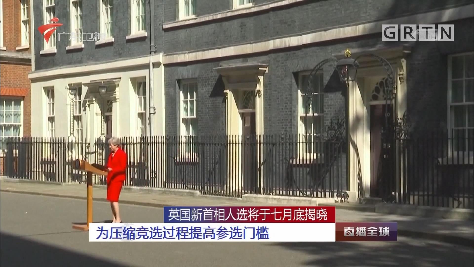 英国新首相人选将于七月底揭晓:为压缩竞选过程提高参选门槛