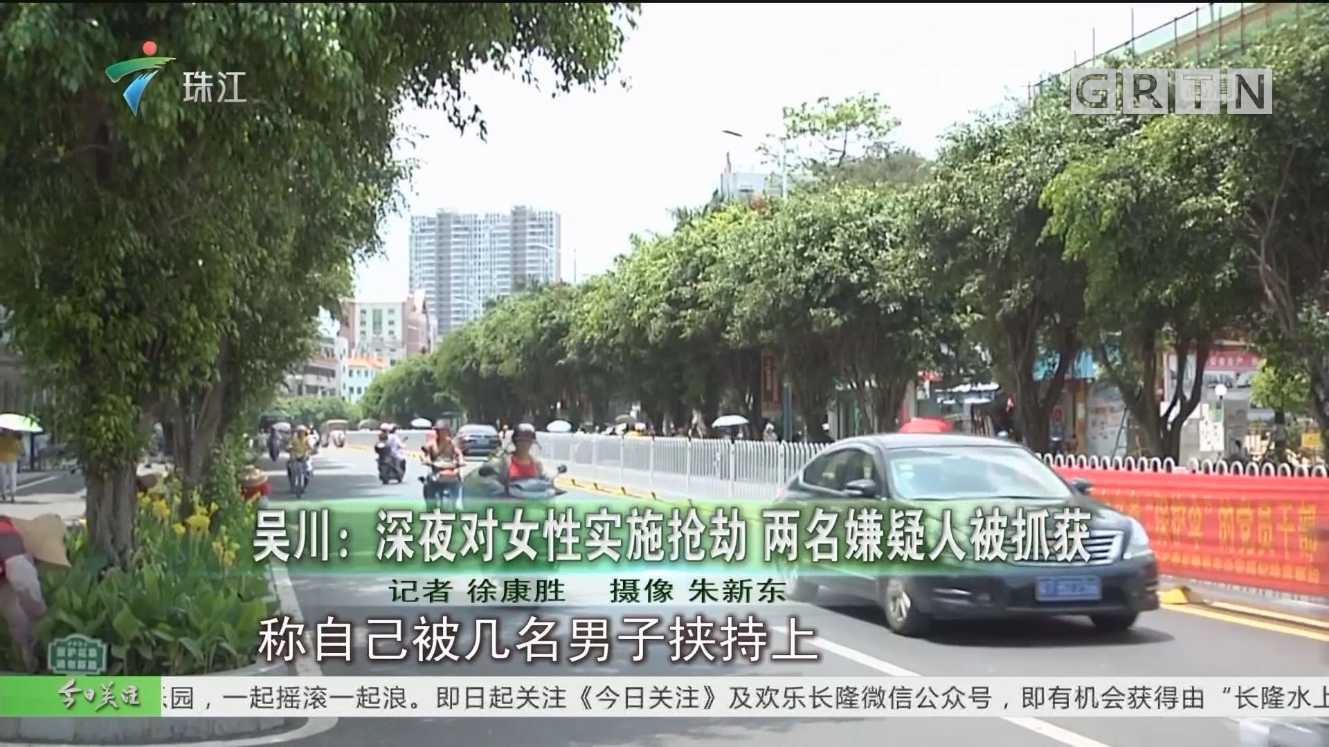 吴川:深夜对女性实施抢劫 两名嫌疑人被抓获