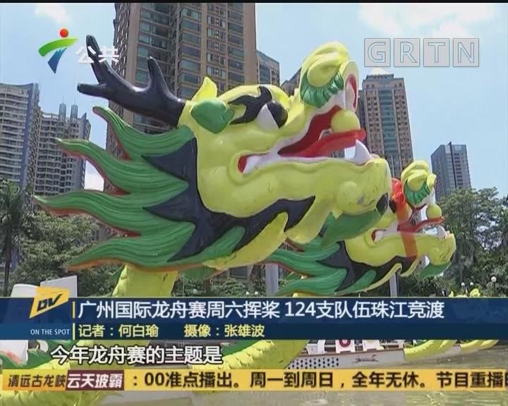 广州国际龙舟赛周六挥桨 124支队伍珠江竞渡