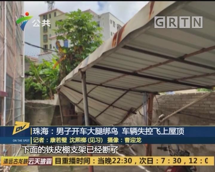 珠海:男子开车大腿绑鸟 车辆失控飞上屋顶