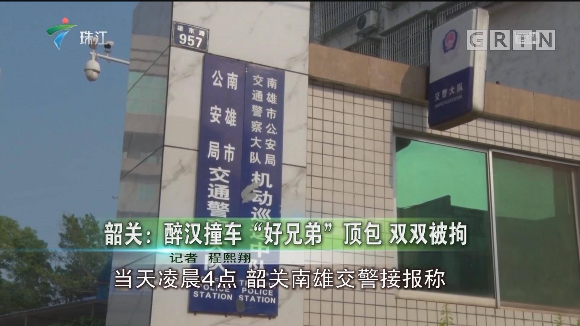 """韶关:醉汉撞车""""好兄弟""""顶包 双双被拘"""