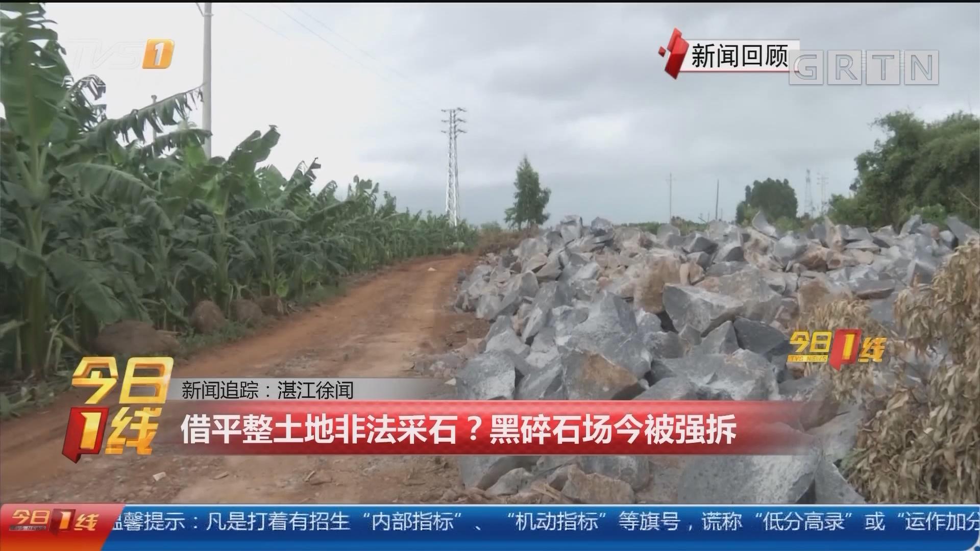 新闻追踪:湛江徐闻 借平整土地非法采石?黑碎石场今被强拆