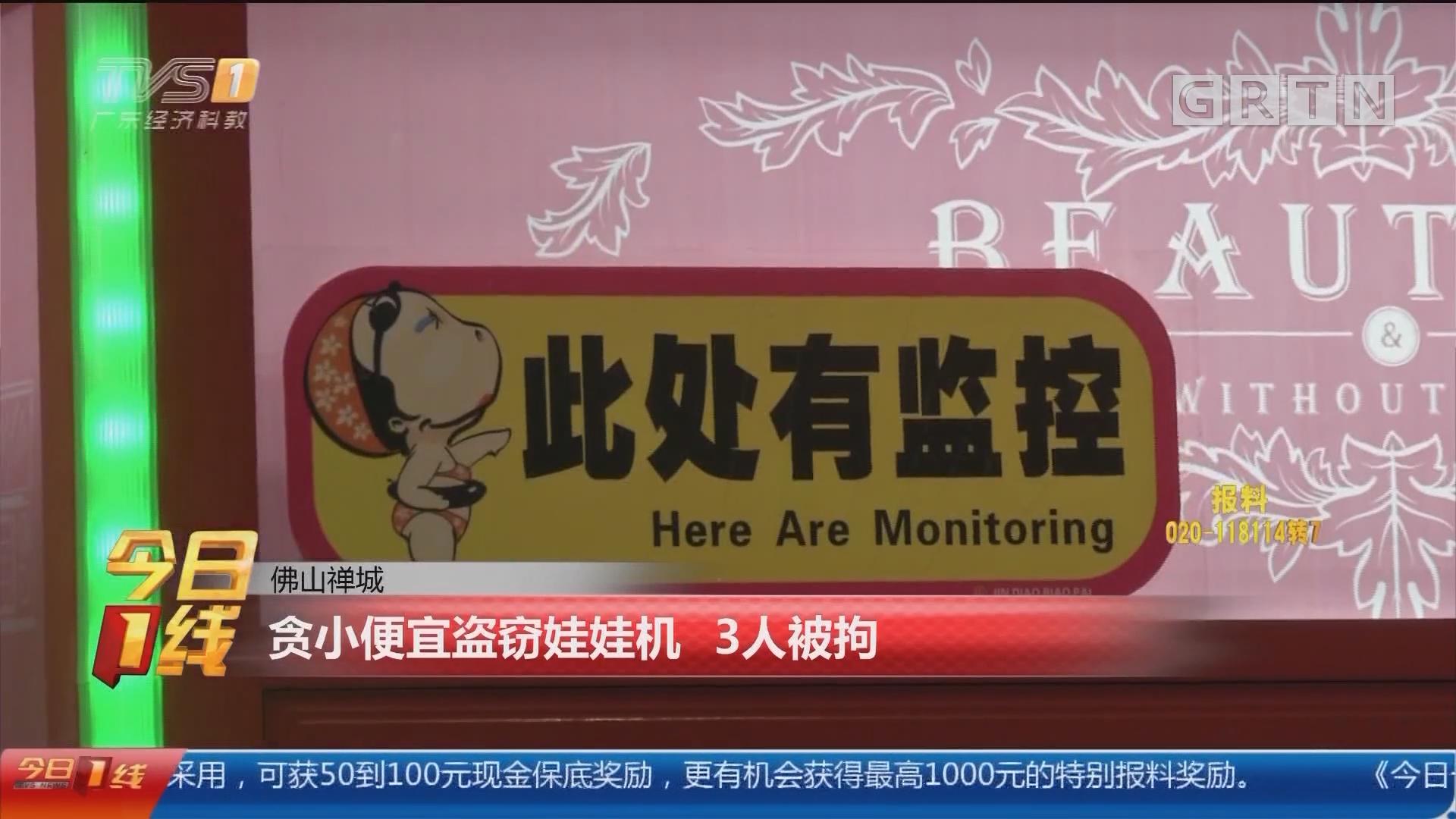 佛山禅城:贪小便宜盗窃娃娃机 3人被拘