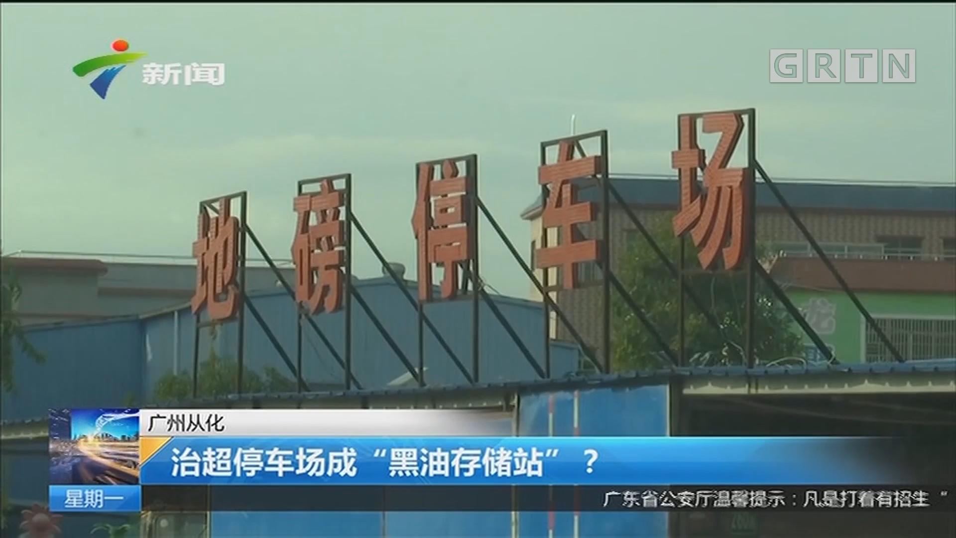 """广州从化:治超停车场成""""黑油存储站""""?"""