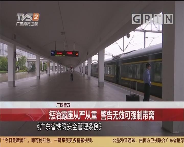 广铁警方:惩治霸座从严从重 警告无效可强制带离