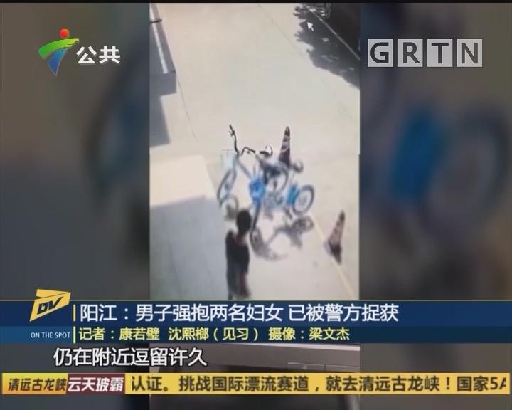 陽江:男子強抱兩名婦女 已被警方捉獲