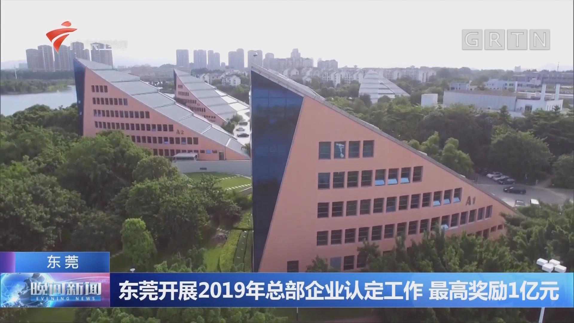 东莞开展2019年总部企业认定工作 最高奖励1亿元