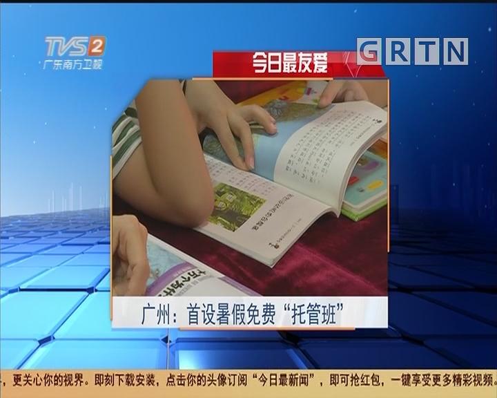 """今日最友爱 广州:首设暑假免费""""托管班"""""""