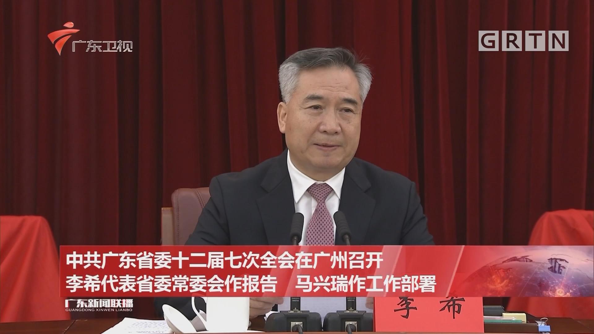 中共广东省委十二届七次全会在广州召开 李希代表省委常委会作报告 马兴瑞作工作部署