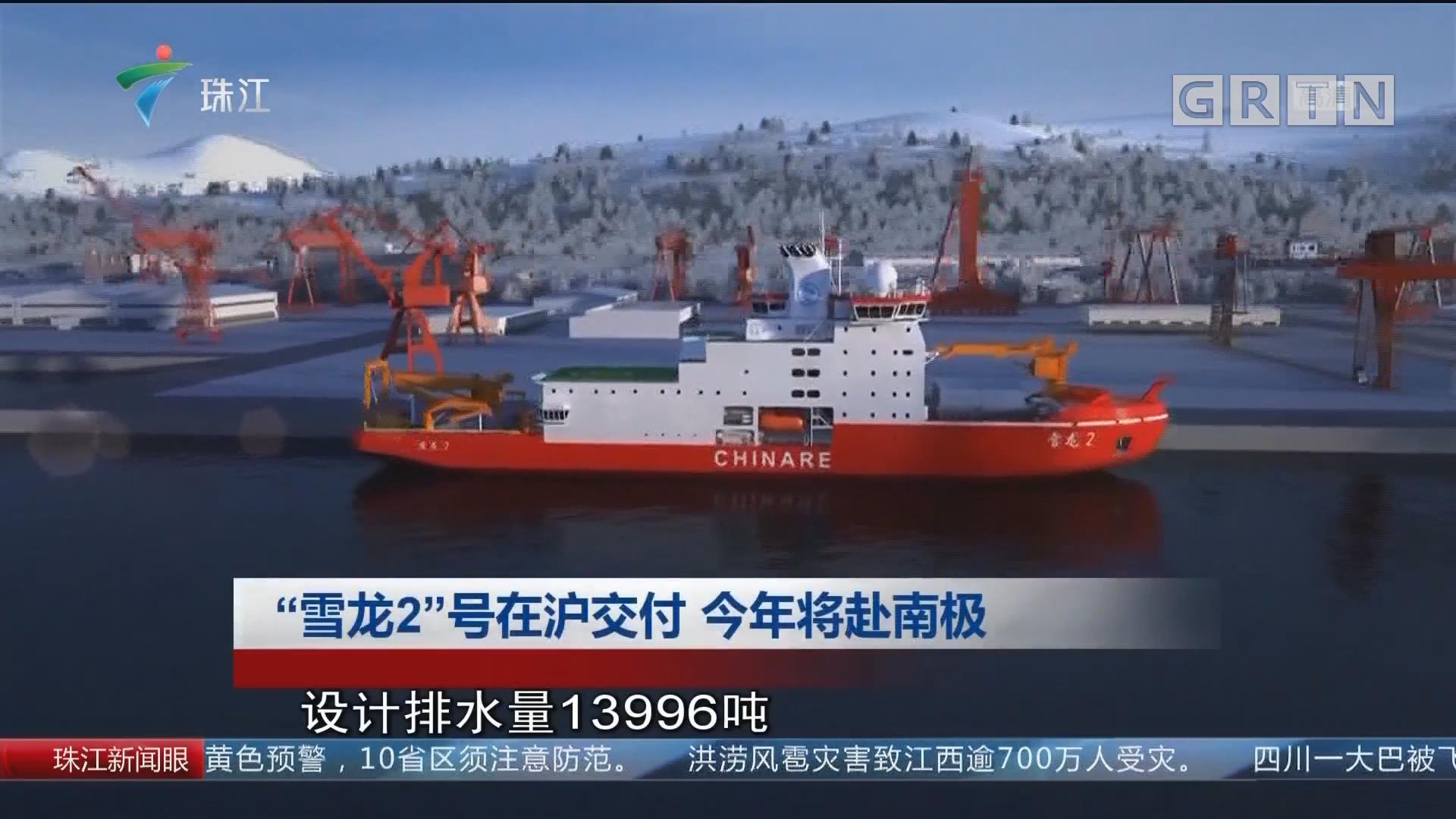 """""""雪龙2""""号在沪交付 今年将赴南极"""