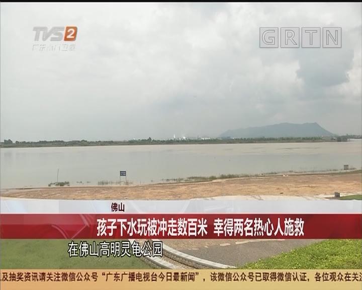 佛山:孩子下水玩被冲走数百米 幸得两名热心人施救