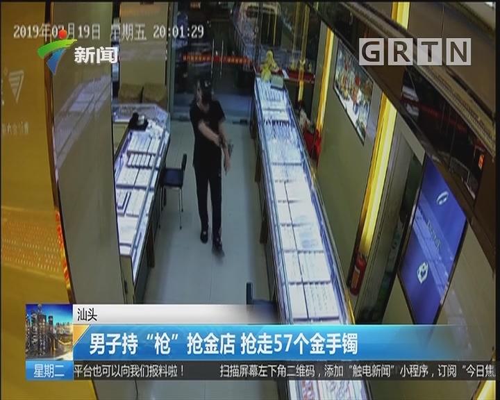 """汕头:男子持""""枪""""抢金店 抢走57个金手镯"""