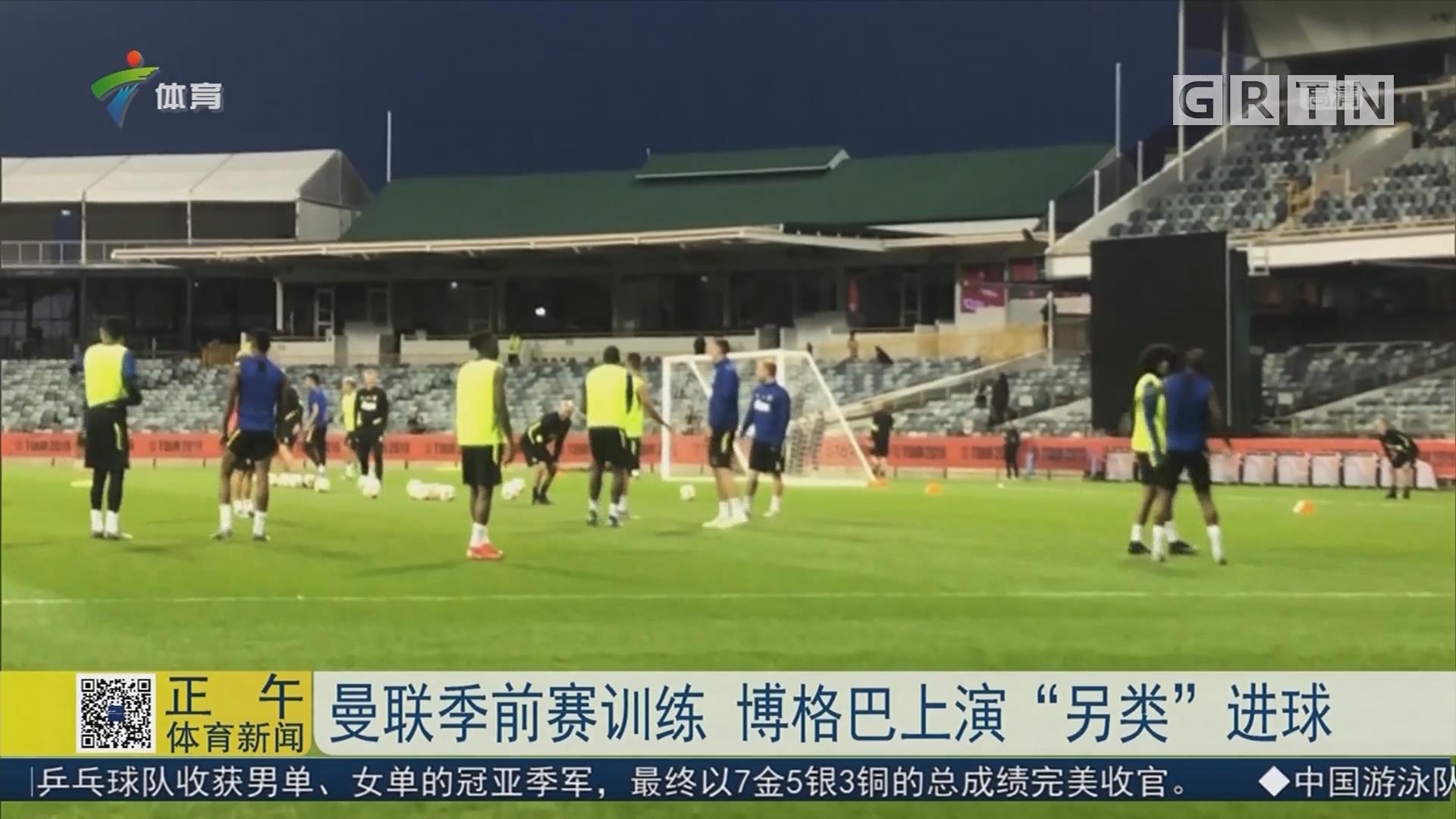 """曼联季前赛训练 博格巴上演""""另类""""进球"""