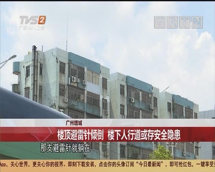 广州增城:楼顶避雷针倾倒 楼下人行道或存安全隐患