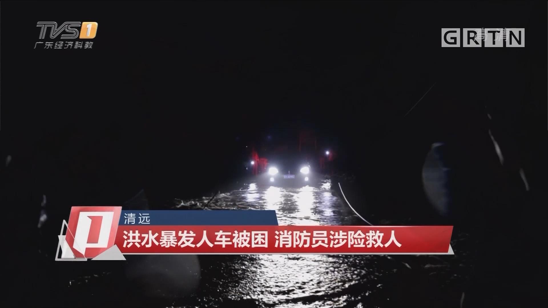 清远:洪水暴发人车被困 消防员涉险救人